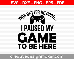This Better Be Good I Paused My Game To Be Here Svg, Gamer Svg, Video Game Svg Dxf Png Eps Pdf Printable Files
