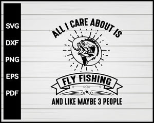 All I Care Fly Fishing T Shirts svg For Cricut Silhouette And eps png Printable Files