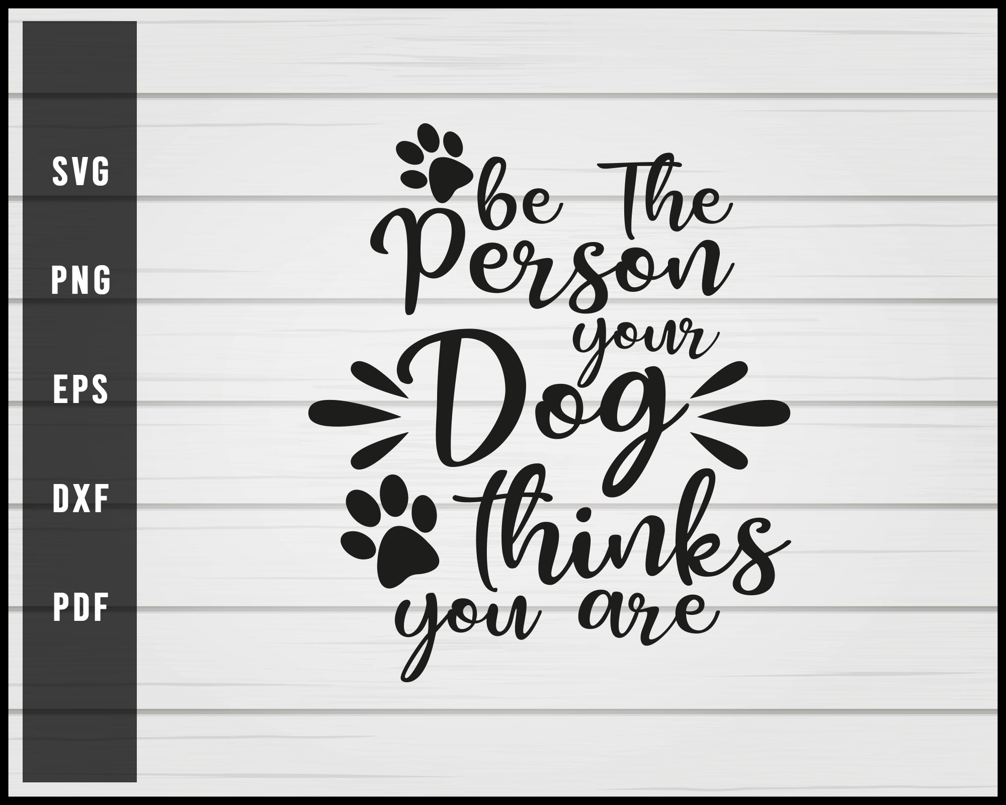 Be The Person Your Dog Think You Are Svg Creativedesignmaker