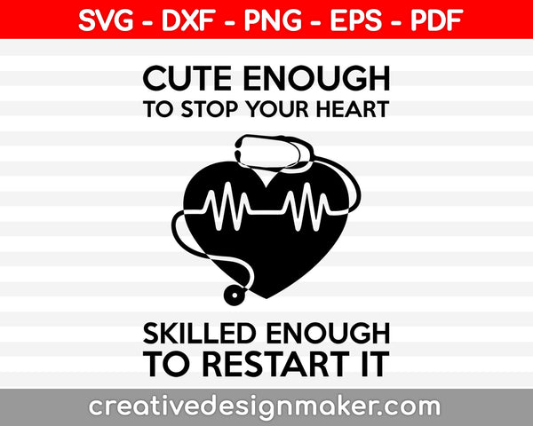 Cute Enough To Stop Your Heart Skilled Enough To Restart It Funny Nurse Quotes Svg Dxf Png Eps Pdf Printable Files
