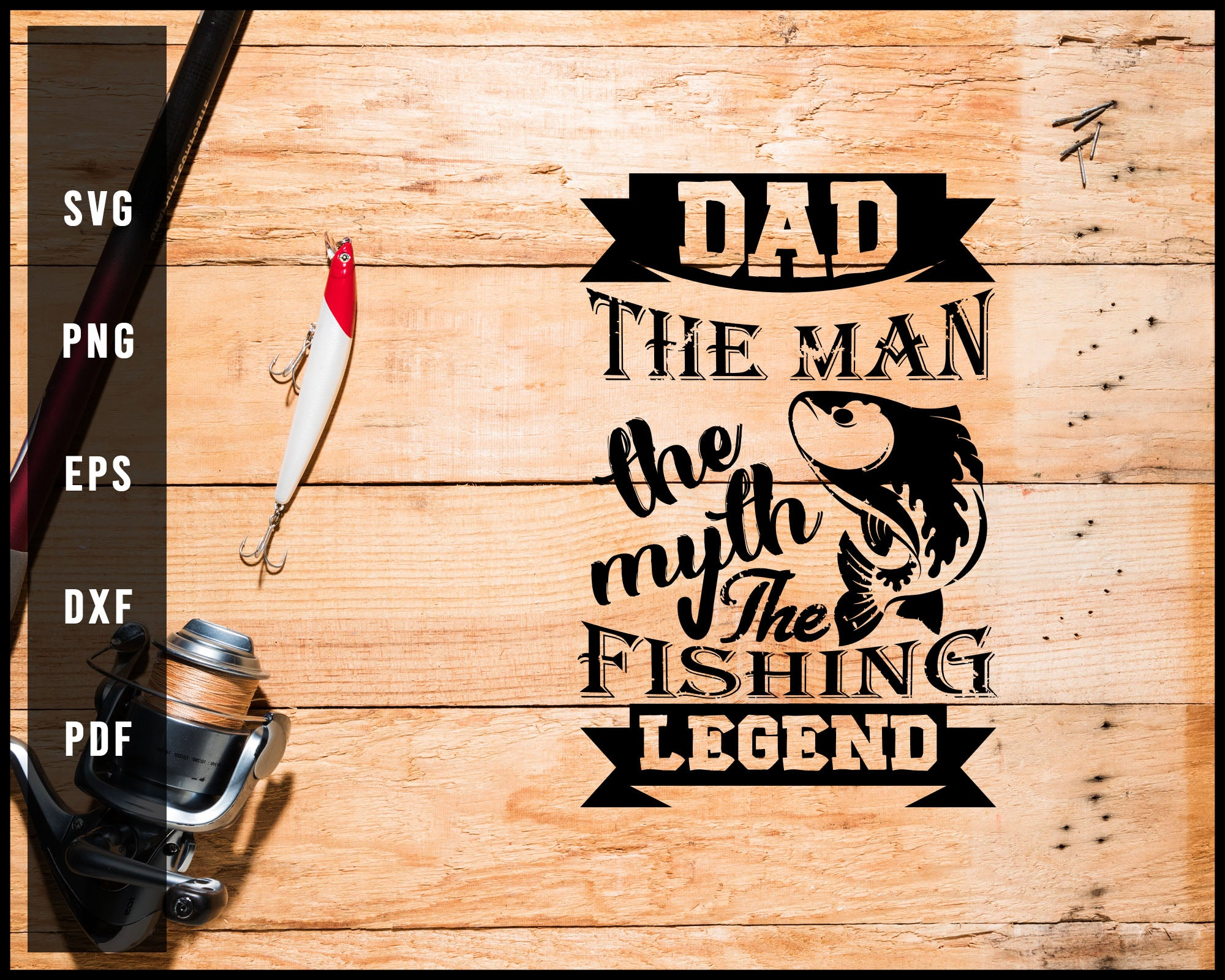 Dad The Man The Myth The Fishing Legend svg png Silhouette Designs For Cricut And Printable Files