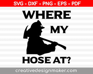 Where My Hose At Firefighter Svg Design, Firefighter Svg, Firefighter Svg Design, Svg Dxf Png Eps Pdf Printable Files