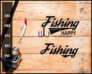 Fishing Makes Me Happy You, Not So Much Fishing svg png Silhouette Designs For Cricut And Printable Files