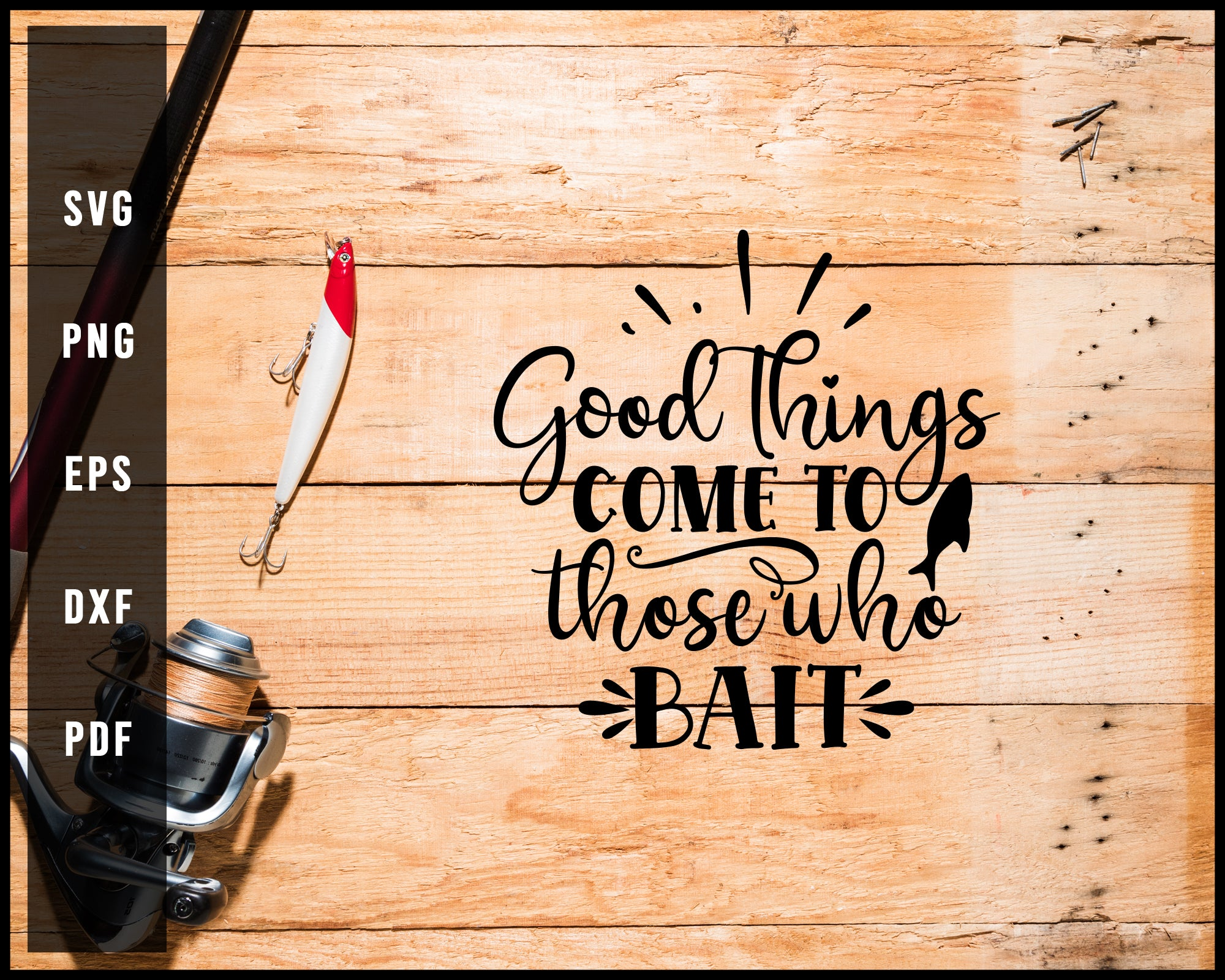 Good Things Come To Those Who Bait Fishing Cut File For Cricut Silhouette svg png Printable Files