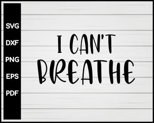 I Can't Breathe Mens Protest END Police Brutality Now Cut File For Cricut svg, dxf, png, eps, pdf Silhouette Printable Files