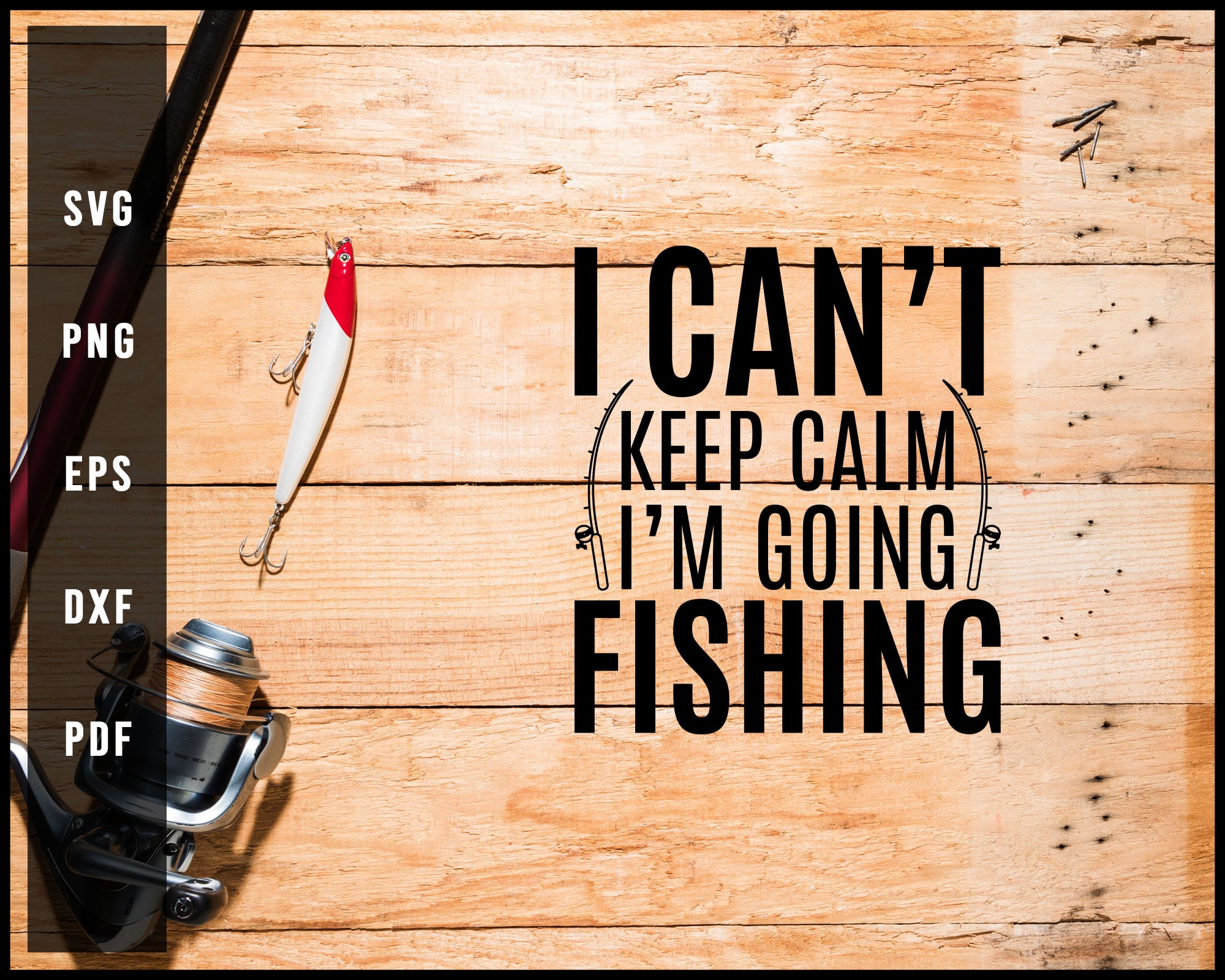 I Can't Keep Calm I'm Going Fishing svg png Silhouette Designs For Cricut And Printable Files