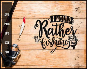 I Would Rather Be Fishing svg png Silhouette Designs For Cricut And Printable Files