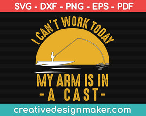 I Cant Work My Arm is in a Cast - Funny Fishing Fisherman Gifts, Hunting Svg Dxf Png Eps Pdf Printable Files