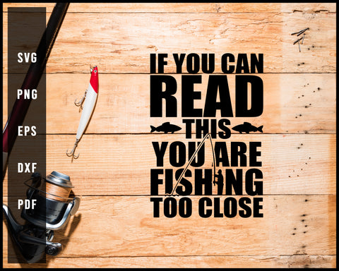 If You Can Read This You Are Fishing Too Close svg png Silhouette Designs For Cricut And Printable Files