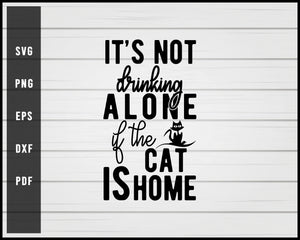 It Is Not Drinking Alone If The Cat Is Home svg png Silhouette Designs For Cricut And Printable Files
