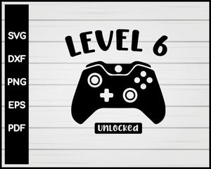 Level Six Unlocked 6th Birthday Video Game svg Designs For Cricut Silhouette And eps png Printable Files