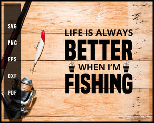 Life Is Always Better When I'm Fishing svg png Silhouette Designs For Cricut And Printable Files