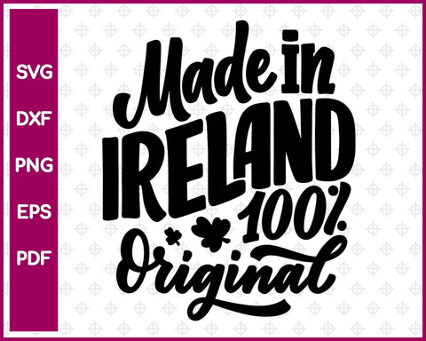 Made In Ireland 100% Original Svg, St Patricks day Svg Dxf Png Eps Pdf Printable Files