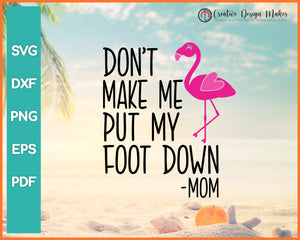 Solid Dont Make Me Put My Foot Down Mom Flamingo Summer svg Designs For Cricut Silhouette And eps png Printable Files