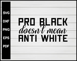 Pro Black Doesn't Mean Anti White Black Lives Matter Cut File For Cricut Silhouette svg png Printable Files