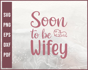 Soon To Be Wifey Wedding svg Designs For Cricut Silhouette And eps png Printable Files