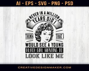 Never In A Million Years Did I Think That I Would See A Young Black Girl Wanting To Look Like Me Afro Print Ready Editable T-Shirt SVG Design!