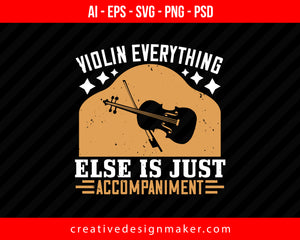 Violin everything else is just accompaniment Print Ready Editable T-Shirt SVG Design!