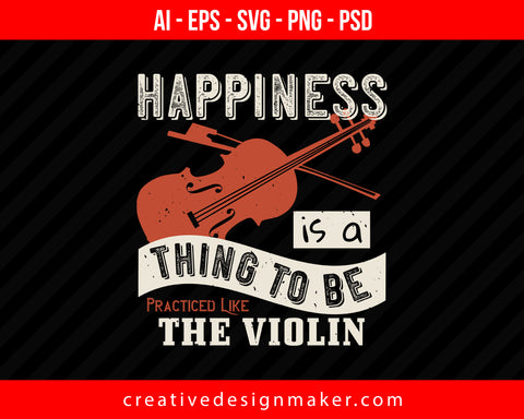 Happiness is a thing to be  practiced like the Violin Print Ready Editable T-Shirt SVG Design!