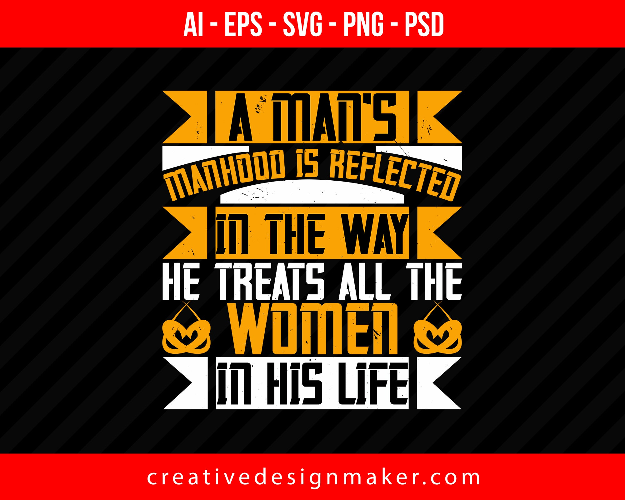 A man's manhood is reflected in the way, he treats all the women in his life Print Ready Editable T-Shirt SVG Design!