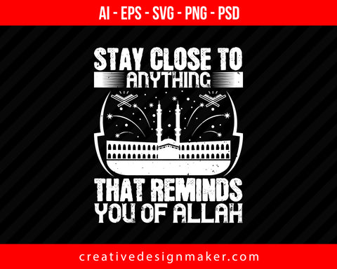 Stay close to anything that reminds you of ALLAH Islamic Print Ready Editable T-Shirt SVG Design!