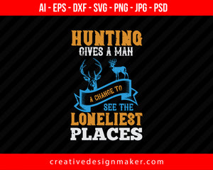 Hunting Gives A Man A Change To Fee The Loneliest Places Print Ready Editable T-Shirt SVG Design!