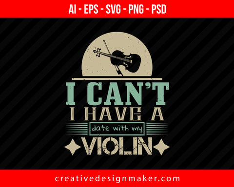 I can't i have a date with my violin Print Ready Editable T-Shirt SVG Design!