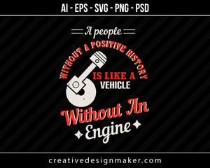 A people without a positive history is like a vehicle without an engine Vehicles Print Ready Editable T-Shirt SVG Design!