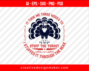 It took me three weeks to stuff the turkey. I stuffed it through the beak Thanksgiving Print Ready Editable T-Shirt SVG Design!
