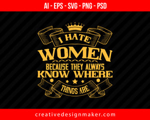I hate women because they always know where things are Women's Day Print Ready Editable T-Shirt SVG Design!