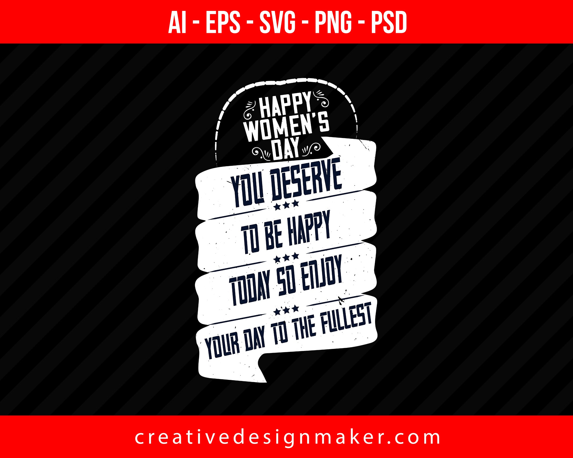 Happy Women's Day! You deserve to be happy today so enjoy your day to the fullest Print Ready Editable T-Shirt SVG Design!