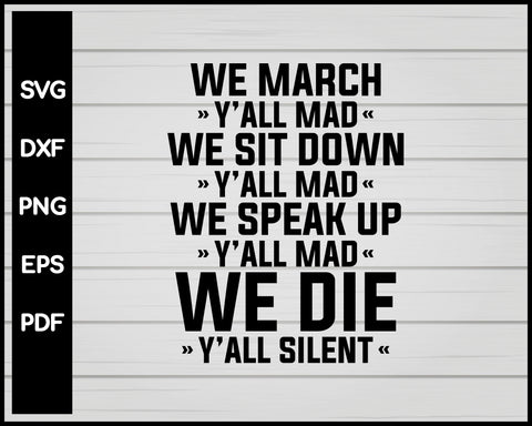 WE MARCH YALL MAD WE SIT DOWN YALL MAD WE SPEAK UP YALL MAD WE DIE YALL SILENT SHIRT SVG PNG JUSTICE BLACK LIVES MATTER CRICKET SILHOUETTE