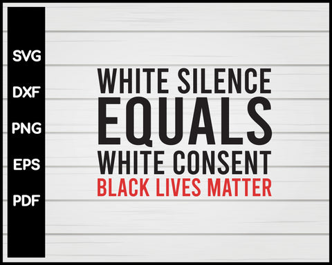 White Silence Equals White Consent Black Lives Matter Cut File For Cricut Silhouette svg png Printable Files