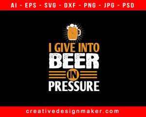 I Give In To Beer In Pressure Print Ready Editable T-Shirt SVG Design!