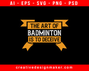 The Art Of Badminton Is To Deceive Print Ready Editable T-Shirt SVG Design!