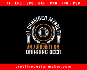 I Consider Myself An Authority On Drinking Beer Print Ready Editable T-Shirt SVG Design!