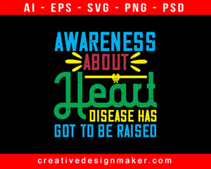 Awareness About Heart Disease Has Got To Be Raised Print Ready Editable T-Shirt SVG Design!