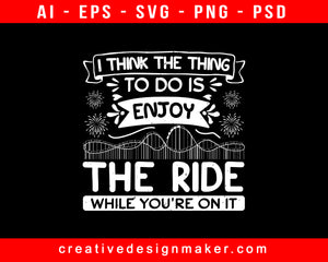 I Think The Thing To Do Is Enjoy The Ride While You're On It Amusement Park Print Ready Editable T-Shirt SVG Design!
