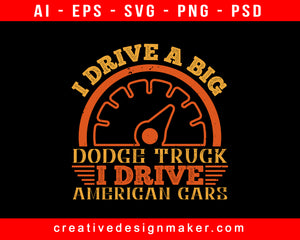 I Drive A Big Dodge Truck. I Drive American Cars American Trucker Print Ready Editable T-Shirt SVG Design!