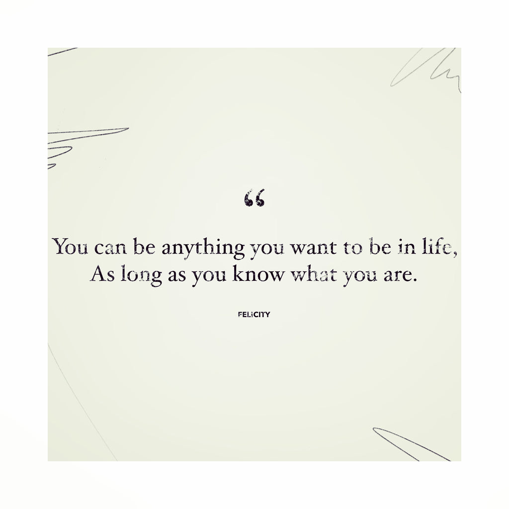 """You can be anything you want in life, as long as you know what you are."