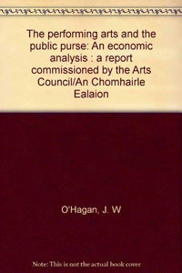 The performing arts and the public purse: An economic analysis : a report commissioned by the Arts Council/An Chomhairle Ealaíon