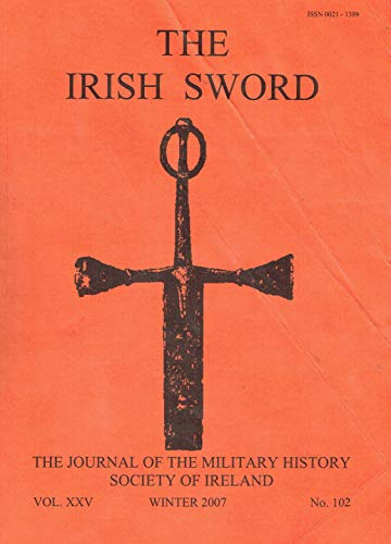 The Irish Sword - The Journal of the Military History Society of Ireland, Vol XXV (25), Winter 2007, No 102