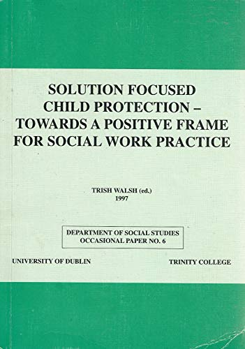 Solution Focused Child Protection: Towards a Positive Frame for Social Work Practice (Occasional Paper S.)