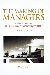 The Making of Managers: A History of the Irish Management Institute, 1952 - 2002