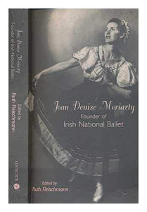 Joan Denise Moriarty: Founder of the Irish National Ballet