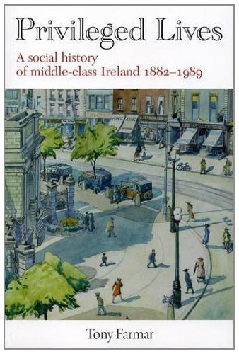 Privileged Lives: A Social History of the Irish Middle Class 1882-1989