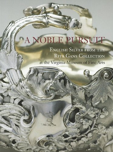 A Noble Pursuit: English Silver from the Rita Gans Collection at the Virginia Museum of Fine Arts