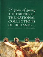 75 years of giving: The Friends of the National Collections of Ireland : works of art donated by the Friends to the public collections of Ireland