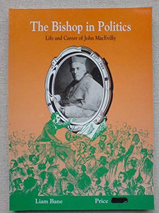 The bishop in politics: Life and career of John MacEvilly, Bishop of Galway 1857-81, Archbishop of Tuam 1881-1902