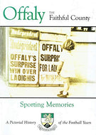 Offaly: The Faithful County. Sporting Memories - A Pictorial History of the Football Years